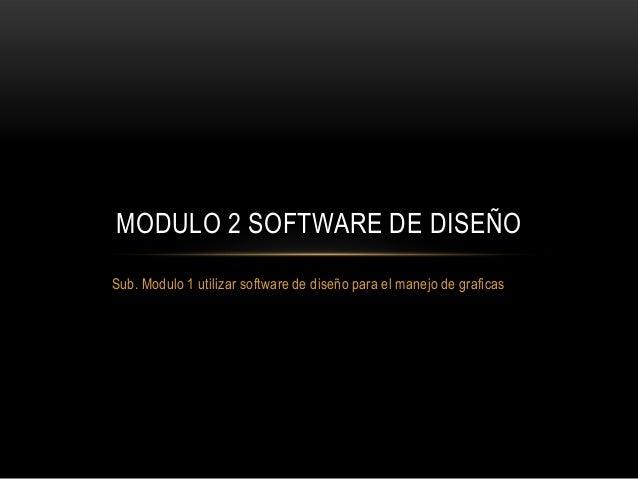 MODULO 2 SOFTWARE DE DISEÑO Sub. Modulo 1 utilizar software de diseño para el manejo de graficas