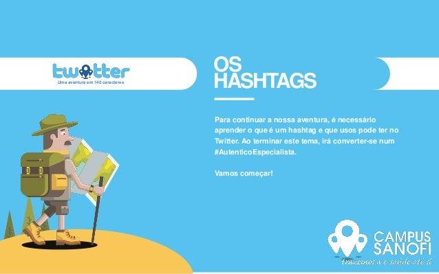 OS HASHTAGS Para continuar a nossa aventura, é necessário aprender o que é um hashtag e que usos pode ter no Twitter. Ao t...