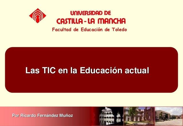 Las TIC en la Educación actual Facultad de Educación de Toledo Por Ricardo Fernández Muñoz