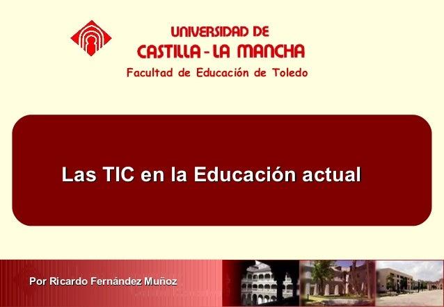 Las TIC en la Educación actualLas TIC en la Educación actual Facultad de Educación de Toledo Por Ricardo Fernández MuñozPo...