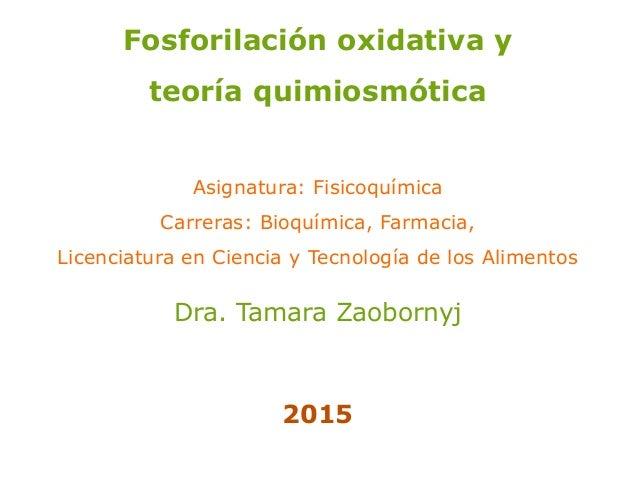 Fosforilación oxidativa y teoría quimiosmótica Asignatura: Fisicoquímica Carreras: Bioquímica, Farmacia, Licenciatura en C...