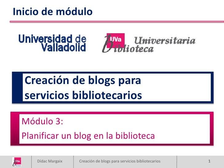 Inicio de módulo       Creación de blogs para   servicios bibliotecarios   Módulo 3:  Planificar un blog en la biblioteca ...