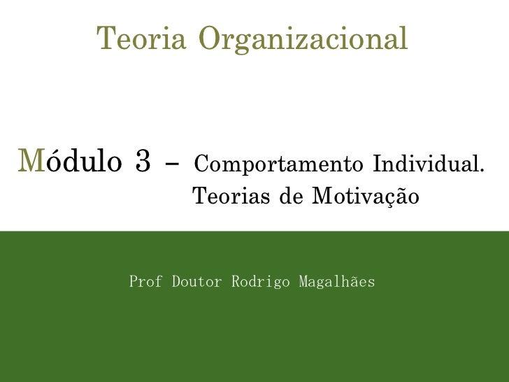Teoria Organizacional M ódulo 3 –  Comportamento Individual. Teorias de Motivação Prof Doutor Rodrigo Magalhães