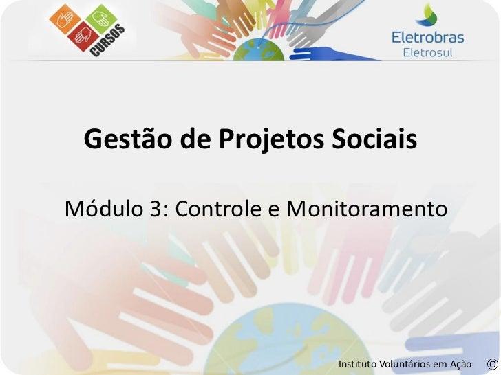 Gestão de Projetos SociaisMódulo 3: Controle e Monitoramento                        Instituto Voluntários em Ação