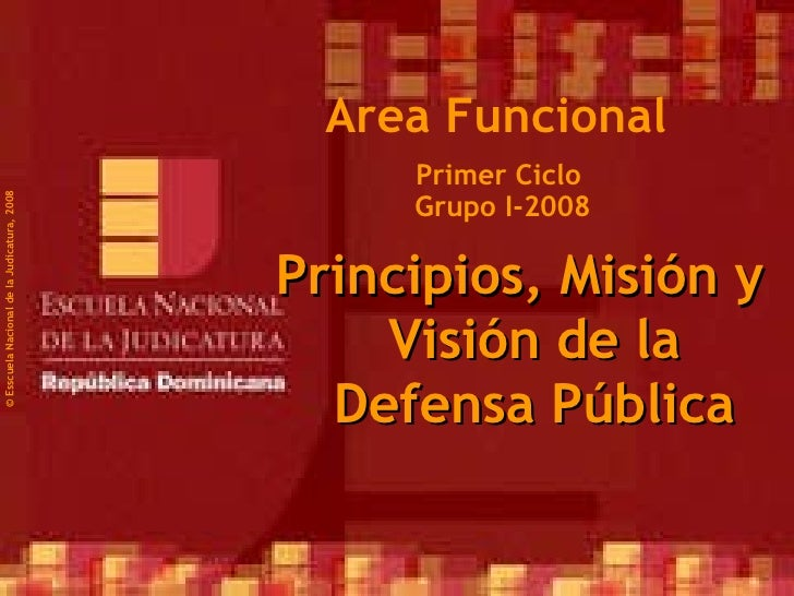Primer Ciclo  Grupo I-2008 ©  Esscuela Nacional de la Judicatura, 2008 Area Funcional Principios, Misión y Visión de la De...