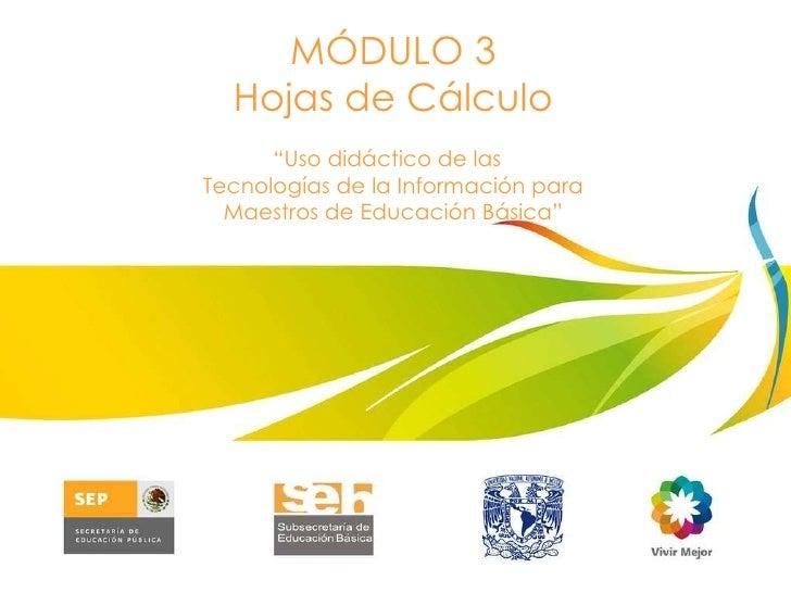 """MÓDULO 3 Hojas de Cálculo """" Uso didáctico de las  Tecnologías de la Información para Maestros de Educación Básica"""""""