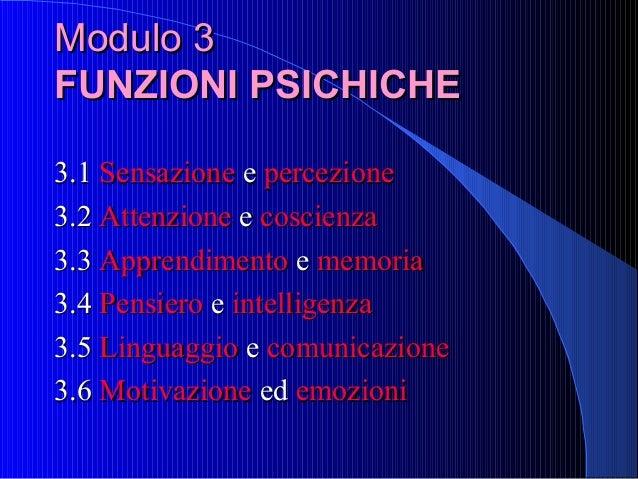 Modulo 3 FUNZIONI PSICHICHE 3.1 Sensazione e percezione 3.2 Attenzione e coscienza 3.3 Apprendimento e memoria 3.4 Pensier...