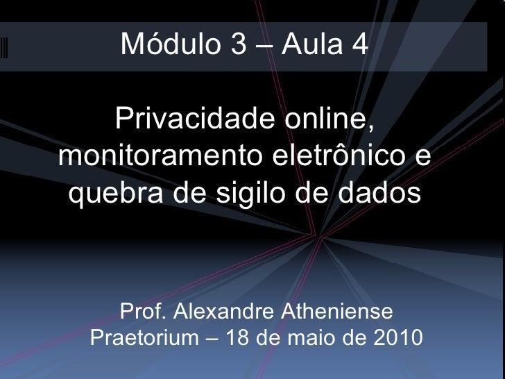 Módulo 3 – Aula 4 Privacidade online, monitoramento eletrônico e quebra de sigilo de dados Prof. Alexandre Atheniense Prae...