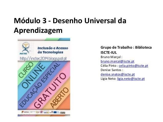 Módulo 3 - Desenho Universal da Aprendizagem Grupo de Trabalho : Biblioteca ISCTE-IUL Bruno Marçal : bruno.marcal@iscte.pt...