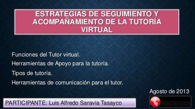 ESTRATEGIAS DE SEGUIMIENTO Y ACOMPAÑAMIENTO DE LA TUTORÍA VIRTUAL PARTICIPANTE: Luis Alfredo Saravia Tasayco Agosto de 201...