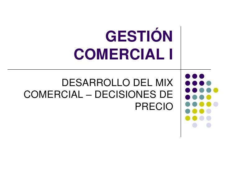 GESTIÓN        COMERCIAL I     DESARROLLO DEL MIXCOMERCIAL – DECISIONES DE                   PRECIO