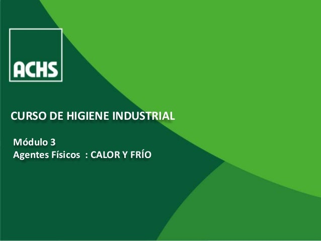 CURSO DE HIGIENE INDUSTRIALMódulo 3Agentes Físicos : CALOR Y FRÍO