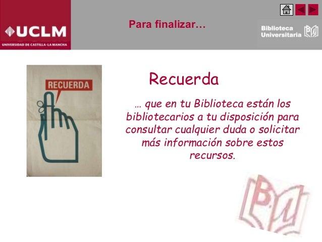 Para finalizar… … que en tu Biblioteca están los bibliotecarios a tu disposición para consultar cualquier duda o solicitar...
