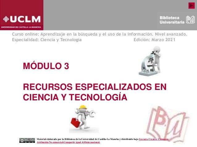 MÓDULO 3 RECURSOS ESPECIALIZADOS EN CIENCIA Y TECNOLOGÍA Curso online: Aprendizaje en la búsqueda y el uso de la informaci...
