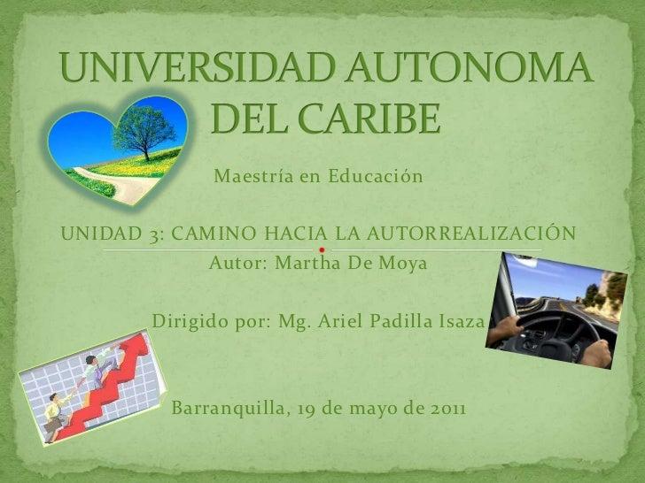 UNIVERSIDAD AUTONOMA DEL CARIBE<br />Maestría en Educación<br />UNIDAD 3: CAMINO HACIA LA AUTORREALIZACIÓN<br />Autor: Mar...