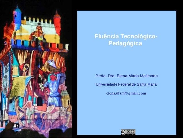 Profa. Dra. Elena Maria Mallmann Universidade Federal de Santa Maria elena.ufsm@gmail.com Fluência Tecnológico- Pedagógica