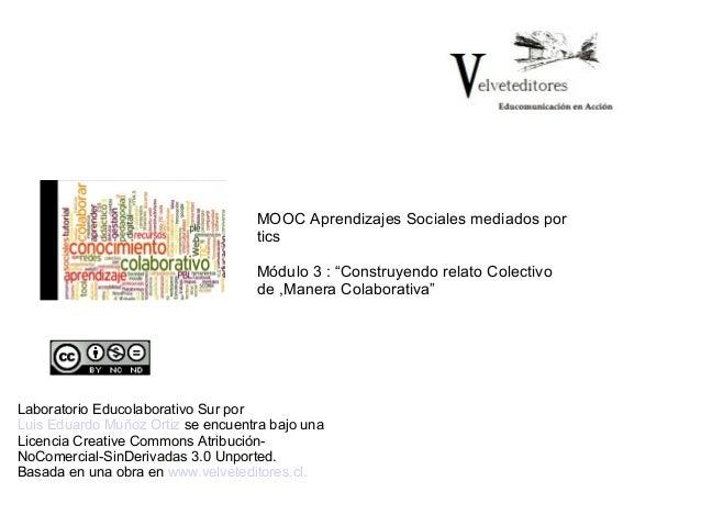 """MOOC Aprendizajes Sociales mediados por tics Módulo 3 : """"Construyendo relato Colectivo de ,Manera Colaborativa""""  Laborator..."""