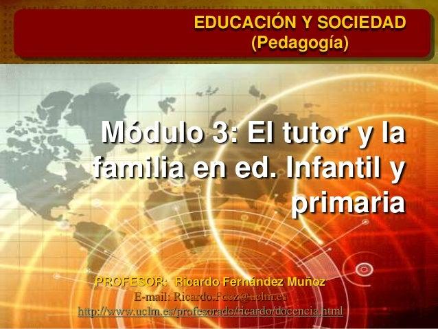 Módulo 3: El tutor y la familia en ed. Infantil y primaria EDUCACIÓN Y SOCIEDAD (Pedagogía) PROFESOR: Ricardo Fernández Mu...