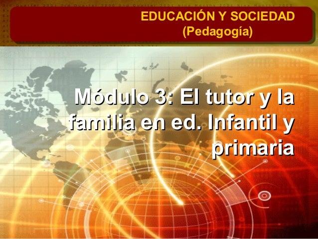 Módulo 3: El tutor y laMódulo 3: El tutor y la familia en ed. Infantil yfamilia en ed. Infantil y primariaprimaria EDUCACI...