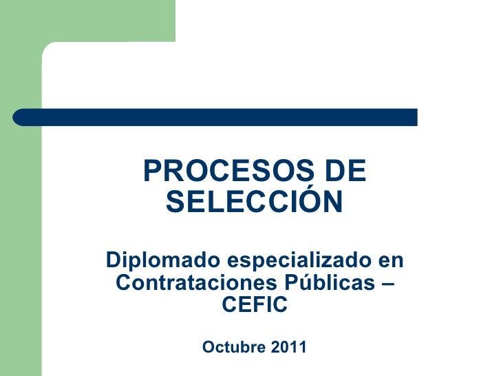 PROCESOS DE SELECCIÓN Diplomado especializado en Contrataciones Públicas – CEFIC Octubre 2011