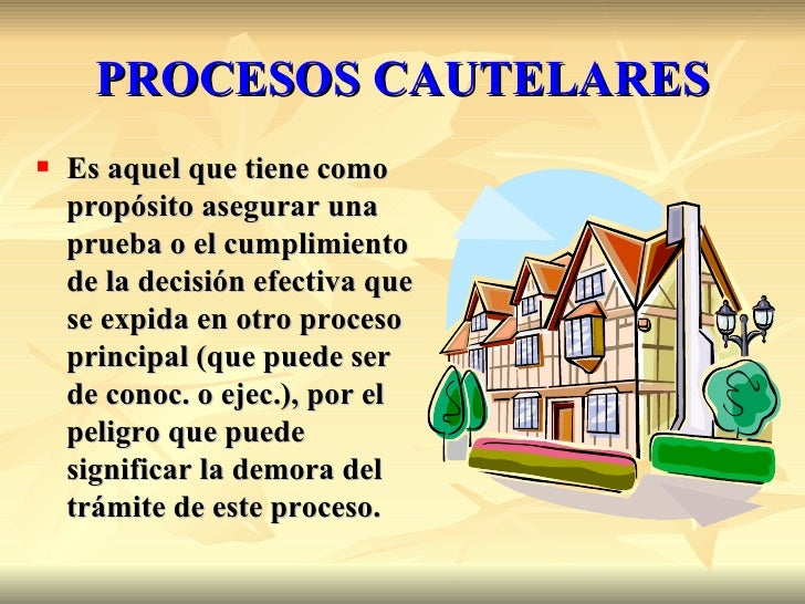 PROCESOS CAUTELARES   Es aquel que tiene como    propósito asegurar una    prueba o el cumplimiento    de la decisión efe...