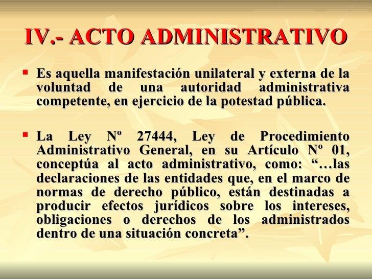 IV.- ACTO ADMINISTRATIVO   Es aquella manifestación unilateral y externa de la    voluntad de una autoridad administrativ...