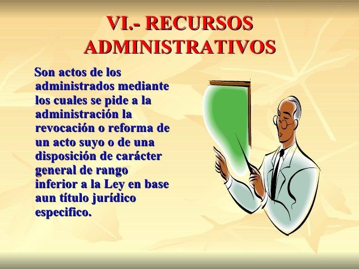 VI.- RECURSOS         ADMINISTRATIVOSSon actos de losadministrados mediantelos cuales se pide a laadministración larevocac...