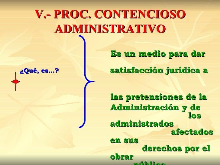 V.- PROC. CONTENCIOSO       ADMINISTRATIVO             Es un medio para dar¿Qué, es…?   satisfacción jurídica a           ...