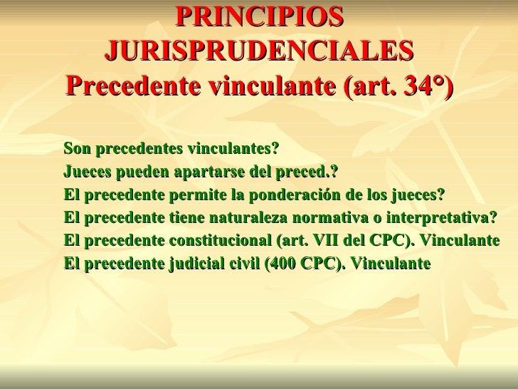 PRINCIPIOS   JURISPRUDENCIALESPrecedente vinculante (art. 34°)Son precedentes vinculantes?Jueces pueden apartarse del prec...