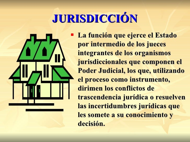 JURISDICCIÓN     La función que ejerce el Estado      por intermedio de los jueces      integrantes de los organismos    ...
