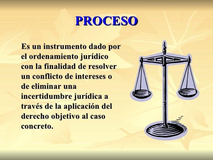 PROCESOEs un instrumento dado porel ordenamiento jurídicocon la finalidad de resolverun conflicto de intereses ode elimina...
