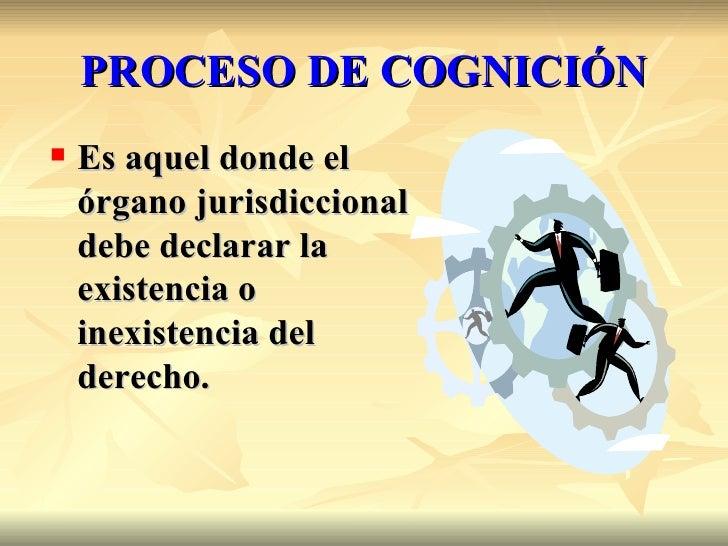 PROCESO DE COGNICIÓN   Es aquel donde el    órgano jurisdiccional    debe declarar la    existencia o    inexistencia del...