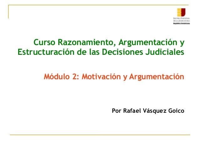 Curso Razonamiento, Argumentación y Estructuración de las Decisiones Judiciales Módulo 2: Motivación y Argumentación Por R...