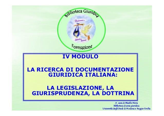 IV MODULO LA RICERCA DI DOCUMENTAZIONE GIURIDICA ITALIANA: LA LEGISLAZIONE, LA GIURISPRUDENZA, LA DOTTRINA A cura di Maril...