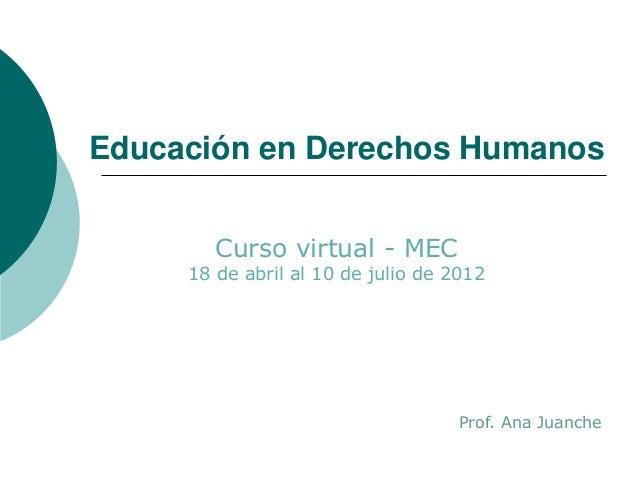 Educación en Derechos Humanos Curso virtual - MEC 18 de abril al 10 de julio de 2012 Prof. Ana Juanche