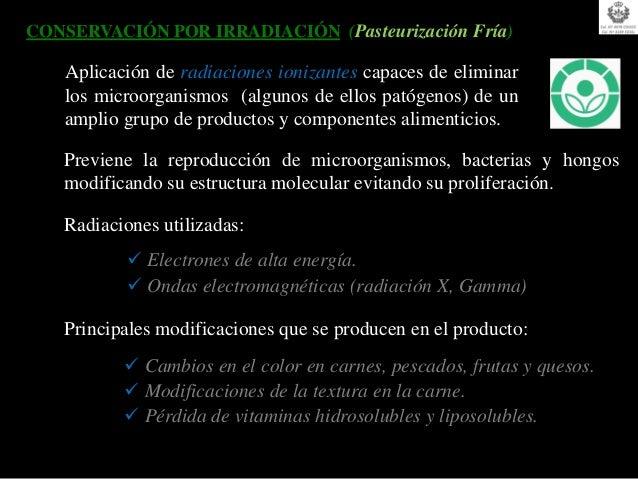 CONSERVACIÓN POR IRRADIACIÓN (Pasteurización Fría)   Aplicación de radiaciones ionizantes capaces de eliminar   los microo...