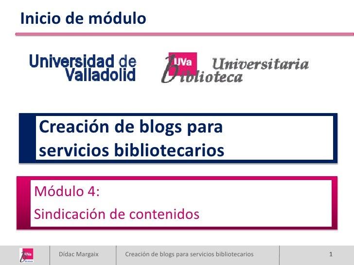 Inicio de módulo       Creación de blogs para   servicios bibliotecarios   Módulo 4:  Sindicación de contenidos      Dídac...