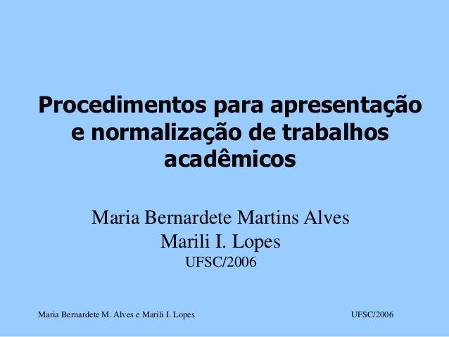 Procedimentos para apresentação e normalização de trabalhos acadêmicos Maria Bernardete Martins Alves Marili I. Lopes UFSC...