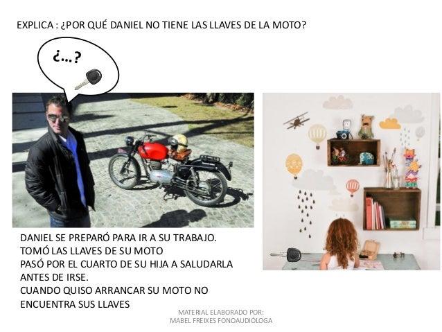MATERIAL ELABORADO POR: MABEL FREIXES FONOAUDIÓLOGA EXPLICA : ¿POR QUÉ DANIEL NO TIENE LAS LLAVES DE LA MOTO? DANIEL SE PR...