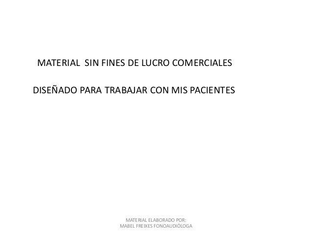 MATERIAL ELABORADO POR: MABEL FREIXES FONOAUDIÓLOGA MATERIAL SIN FINES DE LUCRO COMERCIALES DISEÑADO PARA TRABAJAR CON MIS...