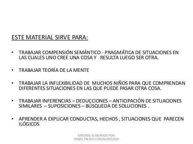 ESTE MATERIAL SIRVE PARA: • TRABAJAR COMPENSIÓN SEMÁNTICO - PRAGMÁTICA DE SITUACIONES EN LAS CUALES UNO CREE UNA COSA Y RE...