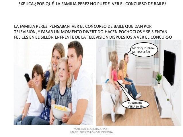 MATERIAL ELABORADO POR: MABEL FREIXES FONOAUDIÓLOGA EXPLICA ¿POR QUÉ LA FAMILIA PEREZ NO PUEDE VER EL CONCURSO DE BAILE? L...