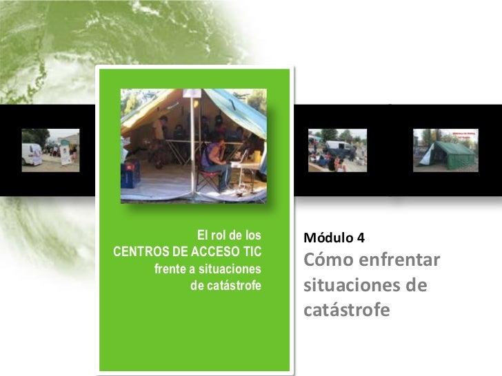El rol de los                        Módulo 4          CENTROS DE ACCESO TIC          frente a situaciones de catástrofe  ...