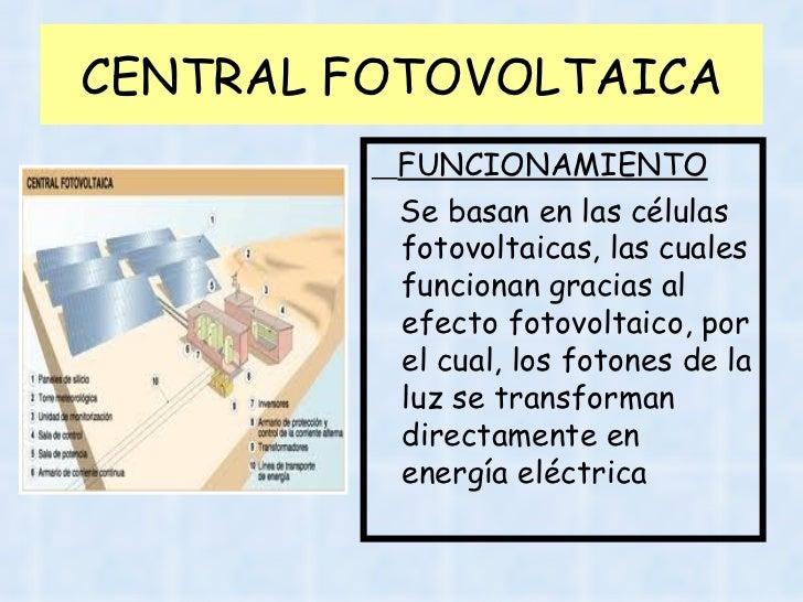 CENTRAL FOTOVOLTAICA <ul><li>FUNCIONAMIENTO </li></ul><ul><li>Se basan en las células fotovoltaicas, las cuales funcionan ...