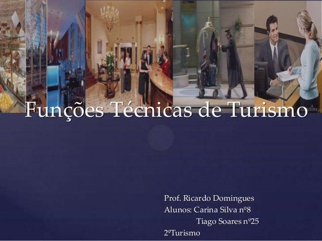 Funções Técnicas de Turismo  Prof. Ricardo Domingues Alunos: Carina Silva nº8 Tiago Soares nº25 2ºTurismo