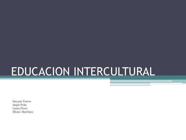 EDUCACION INTERCULTURAL  Dayana Torres  Angie Peña  Laura Pérez  Efrain Martínez