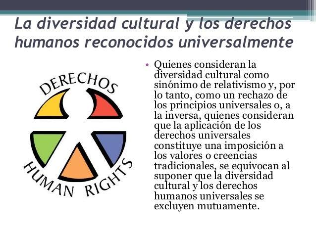 La diversidad cultural y los derechos  humanos reconocidos universalmente  • Quienes consideran la  diversidad cultural co...