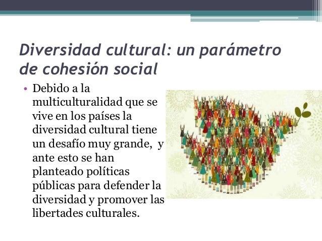 Diversidad cultural: un parámetro  de cohesión social  • Debido a la  multiculturalidad que se  vive en los países la  div...