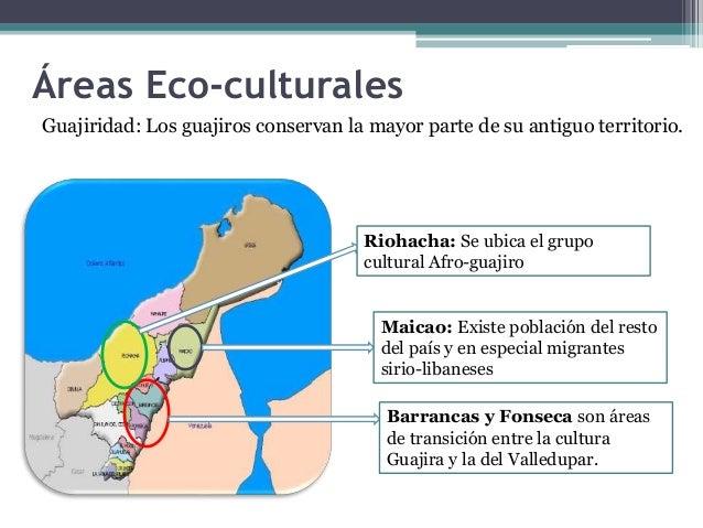 Áreas Eco-culturales  Guajiridad: Los guajiros conservan la mayor parte de su antiguo territorio.  Riohacha: Se ubica el g...
