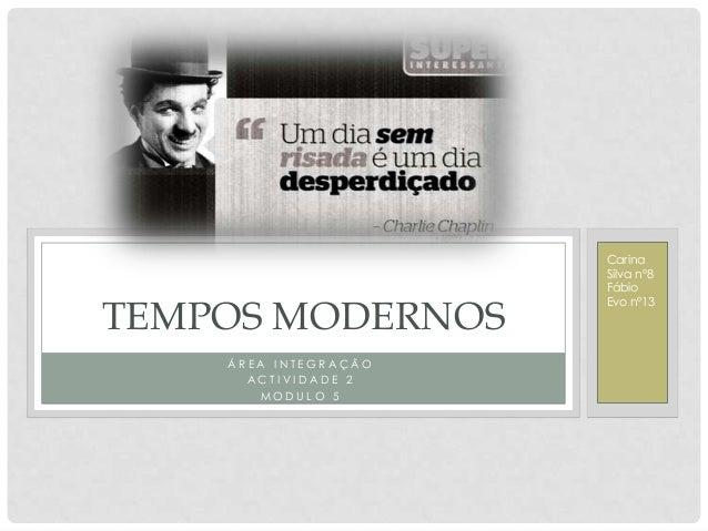 TEMPOS MODERNOS ÁREA INTEGRAÇÃO ACTIVIDADE 2 MODULO 5  Carina Silva nº8 Fábio Evo nº13